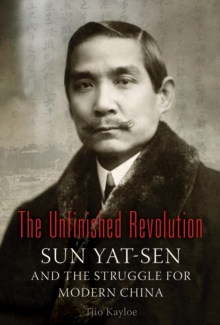 The Unfinished Revolution : Sun Yat-Sen and the Struggle for Modern China, Hardback Book