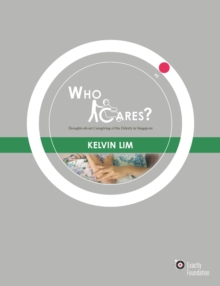Who Cares? : Thoughts about Caregiving of the Elderly in Singapore, Paperback Book