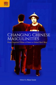 Changing Chinese Masculinities - From Imperial Pillars of State to Global Real Men, Hardback Book