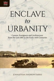 Enclave to Urbanity - Canton, Foreigners, and Architecture from the Late Eighteenth to the Early Twentieth Centuries, Hardback Book