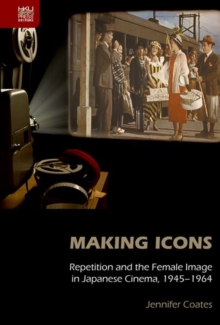 Making Icons - Repetition and the Female Image in Japanese Cinema, 1945-1964, Hardback Book