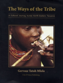 The Ways of the Tribe : A Cultural Journey Across North-eastern Tanzania, Paperback Book